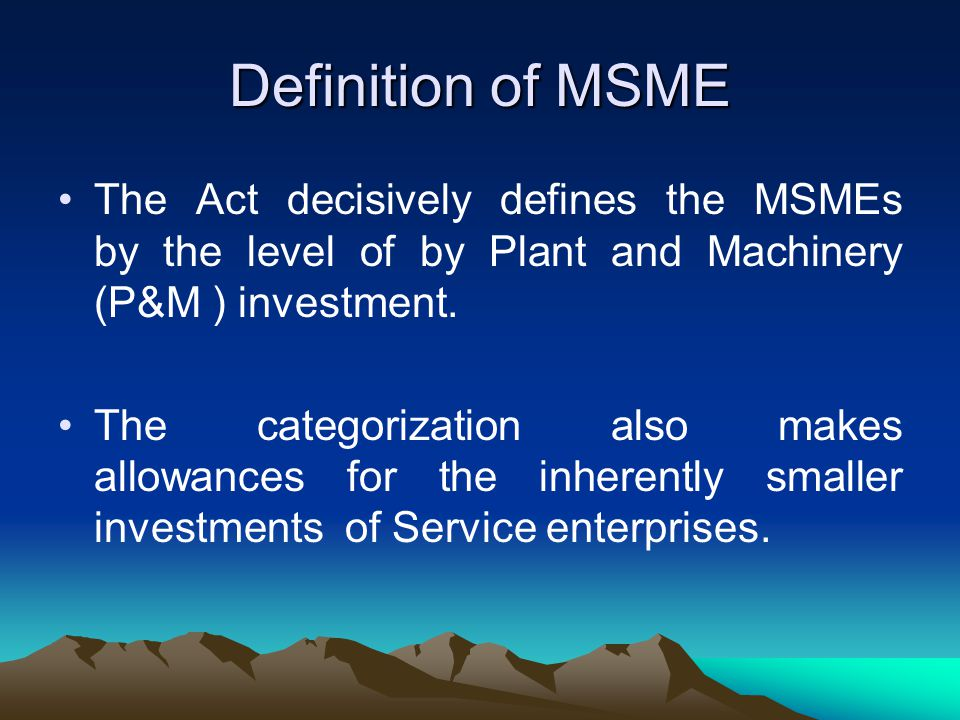 Definition of MSME The Act decisively defines the MSMEs by the level of by Plant and Machinery (P&M ) investment.