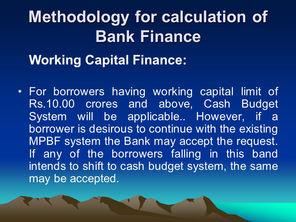 Methodology for calculation of Bank Finance Working Capital Finance: For borrowers having working capital limit of Rs.10.00 crores and above, Cash Budget System will be applicable..