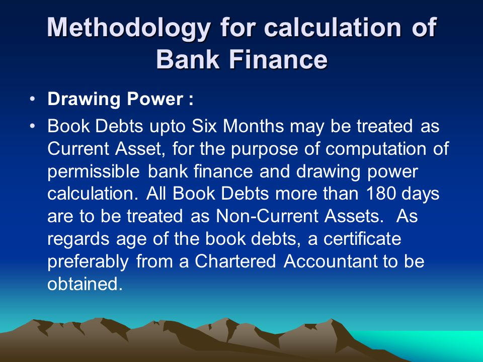 Methodology for calculation of Bank Finance Drawing Power : Book Debts upto Six Months may be treated as Current Asset, for the purpose of computation of permissible bank finance and drawing power calculation.