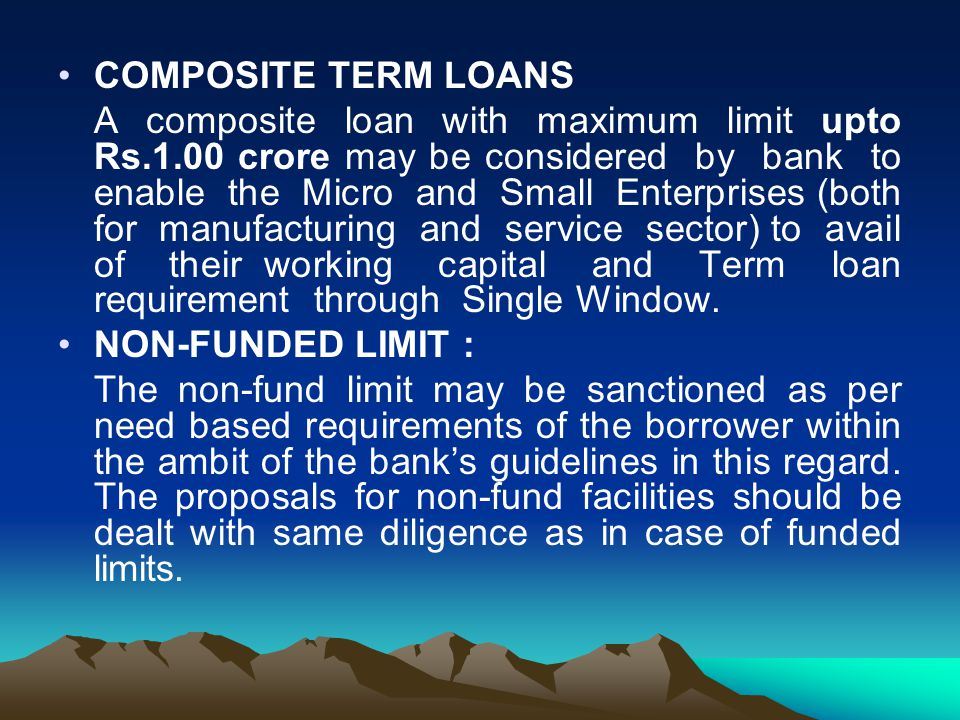 COMPOSITE TERM LOANS A composite loan with maximum limit upto Rs.1.00 crore may be considered by bank to enable the Micro and Small Enterprises (both for manufacturing and service sector) to avail of their working capital and Term loan requirement through Single Window.