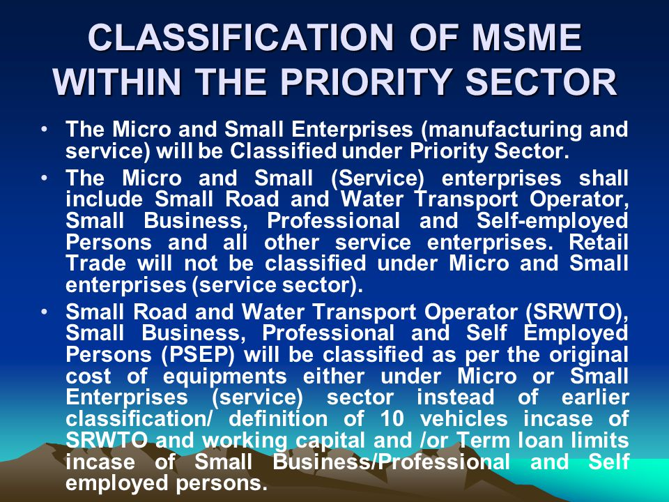 CLASSIFICATION OF MSME WITHIN THE PRIORITY SECTOR The Micro and Small Enterprises (manufacturing and service) will be Classified under Priority Sector.