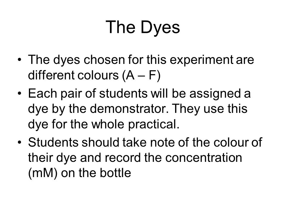 The Dyes The dyes chosen for this experiment are different colours (A – F) Each pair of students will be assigned a dye by the demonstrator. They use
