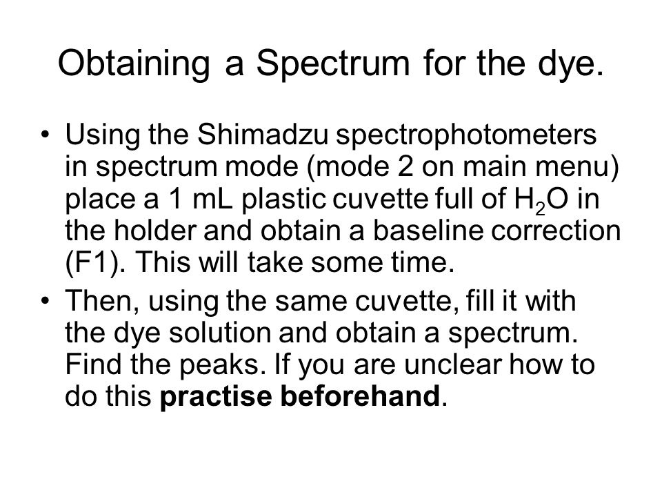 Obtaining a Spectrum for the dye. Using the Shimadzu spectrophotometers in spectrum mode (mode 2 on main menu) place a 1 mL plastic cuvette full of H