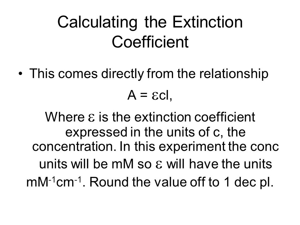 Calculating the Extinction Coefficient This comes directly from the relationship A =  cl, Where  is the extinction coefficient expressed in the unit