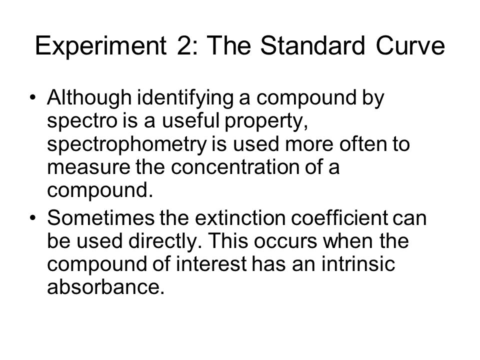 Experiment 2: The Standard Curve Although identifying a compound by spectro is a useful property, spectrophometry is used more often to measure the co
