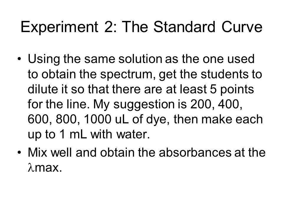 Experiment 2: The Standard Curve Using the same solution as the one used to obtain the spectrum, get the students to dilute it so that there are at le