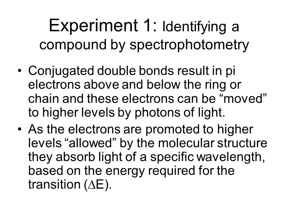 Experiment 1: Identifying a compound by spectrophotometry Conjugated double bonds result in pi electrons above and below the ring or chain and these e