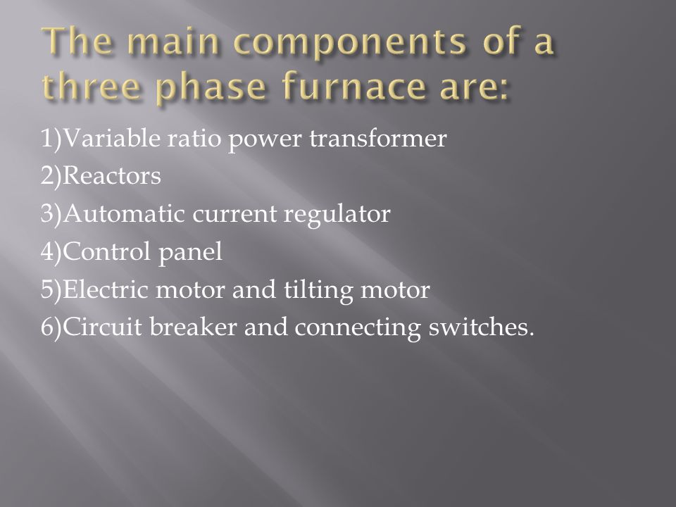 1)Variable ratio power transformer 2)Reactors 3)Automatic current regulator 4)Control panel 5)Electric motor and tilting motor 6)Circuit breaker and connecting switches.