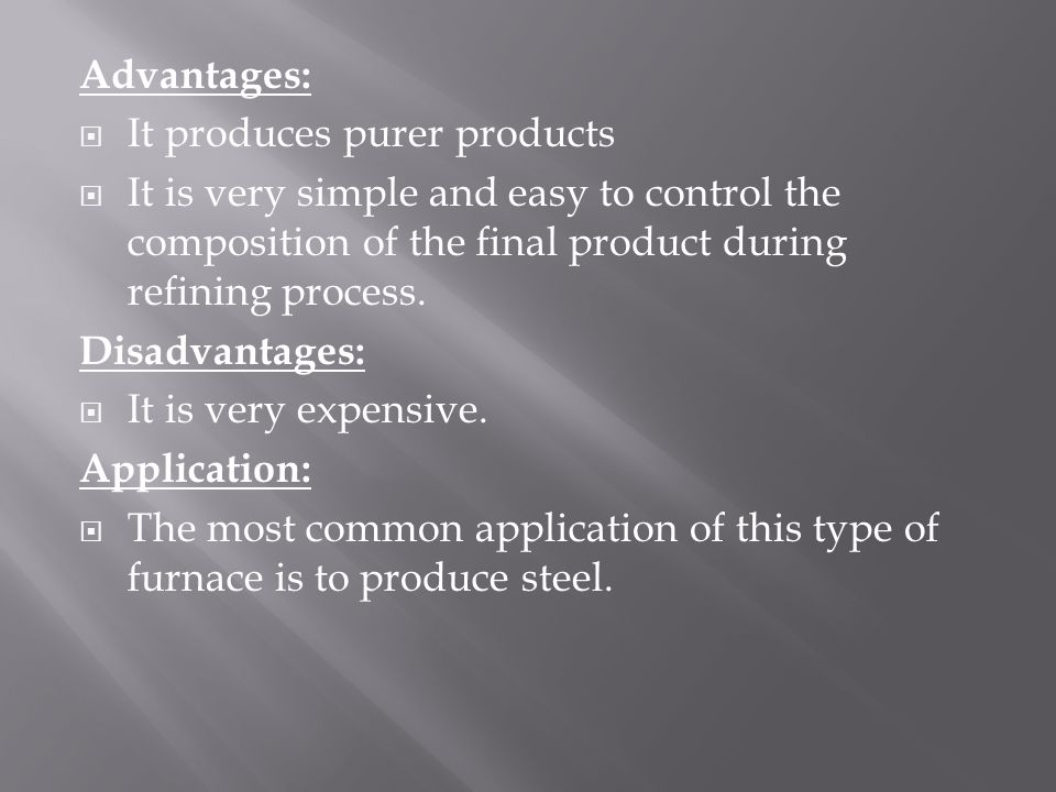 Advantages:  It produces purer products  It is very simple and easy to control the composition of the final product during refining process.