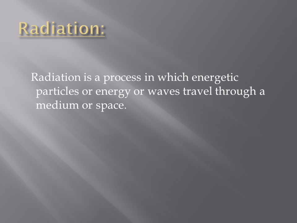Radiation is a process in which energetic particles or energy or waves travel through a medium or space.