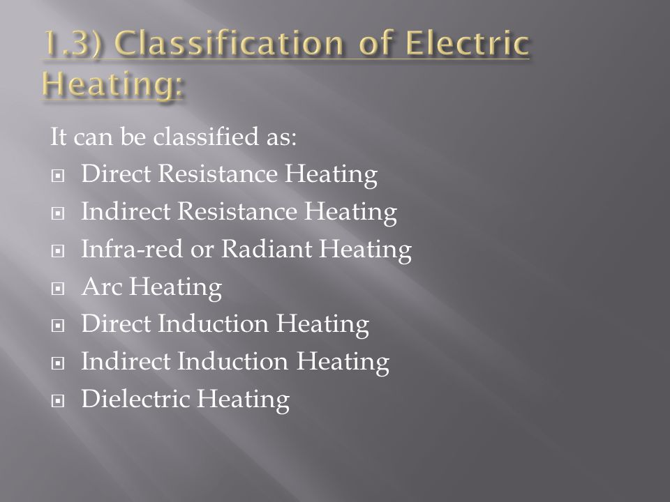 It can be classified as:  Direct Resistance Heating  Indirect Resistance Heating  Infra-red or Radiant Heating  Arc Heating  Direct Induction Heating  Indirect Induction Heating  Dielectric Heating
