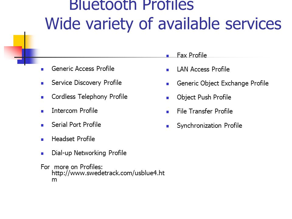 Bluetooth Profiles Wide variety of available services Generic Access Profile Service Discovery Profile Cordless Telephony Profile Intercom Profile Serial Port Profile Headset Profile Dial-up Networking Profile For more on Profiles: http://www.swedetrack.com/usblue4.ht m Fax Profile LAN Access Profile Generic Object Exchange Profile Object Push Profile File Transfer Profile Synchronization Profile