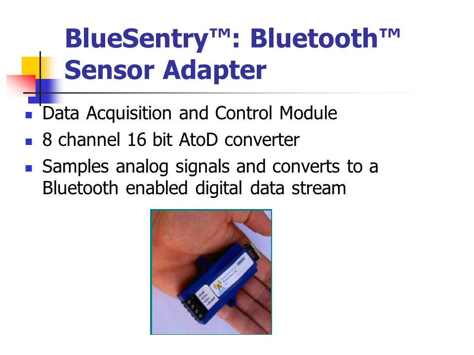 BlueSentry™: Bluetooth™ Sensor Adapter Data Acquisition and Control Module 8 channel 16 bit AtoD converter Samples analog signals and converts to a Bluetooth enabled digital data stream