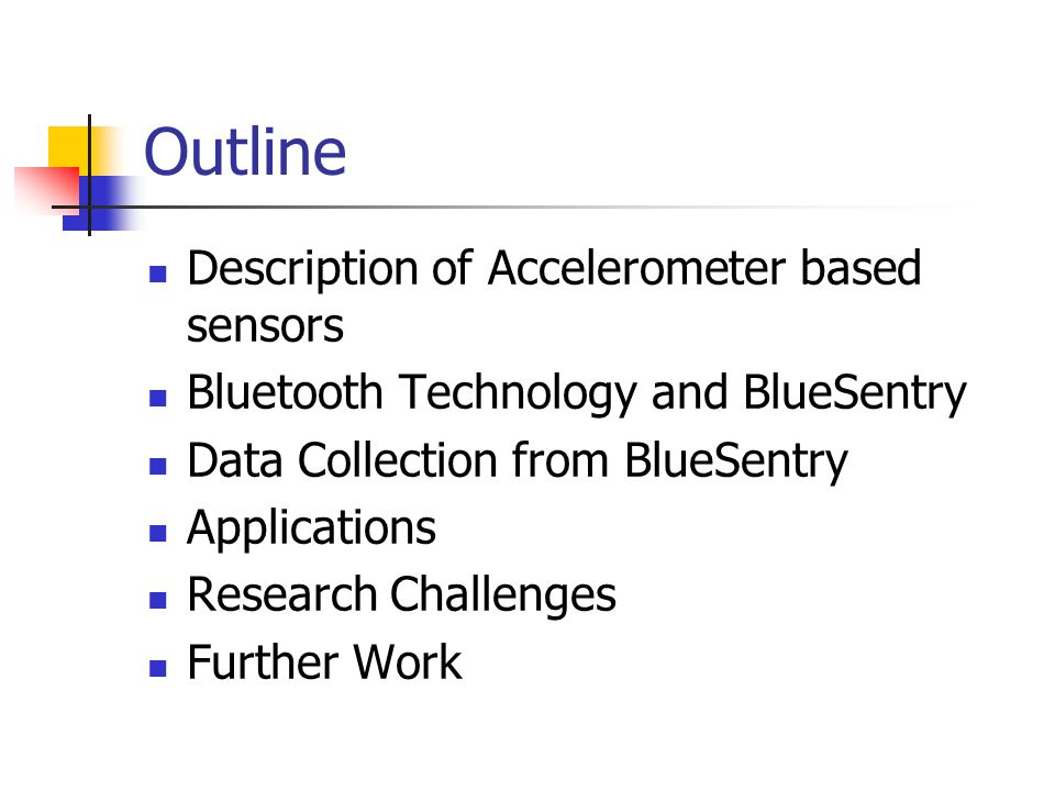 Outline Description of Accelerometer based sensors Bluetooth Technology and BlueSentry Data Collection from BlueSentry Applications Research Challenges Further Work