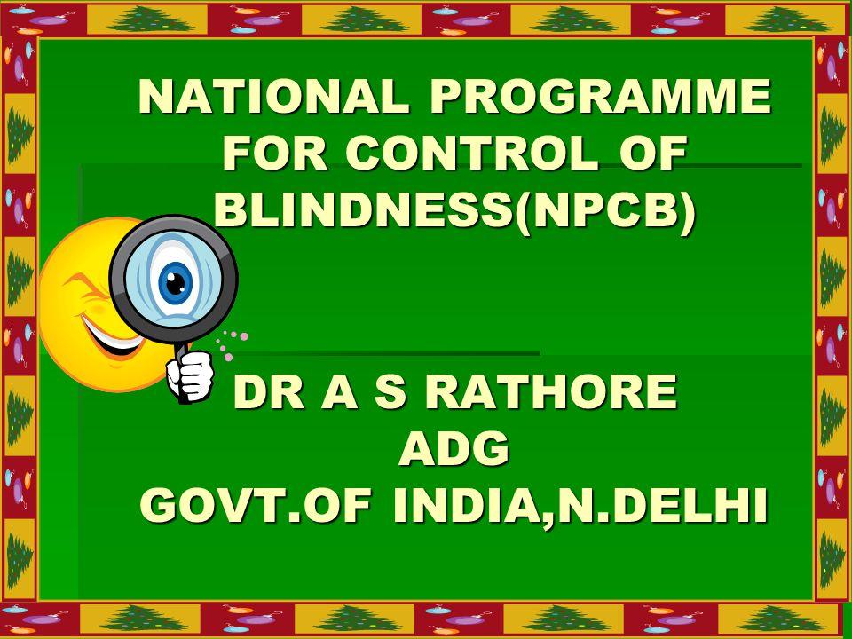 NATIONAL PROGRAMME FOR CONTROL OF BLINDNESS(NPCB) DR A S RATHORE ADG GOVT.OF INDIA,N.DELHI