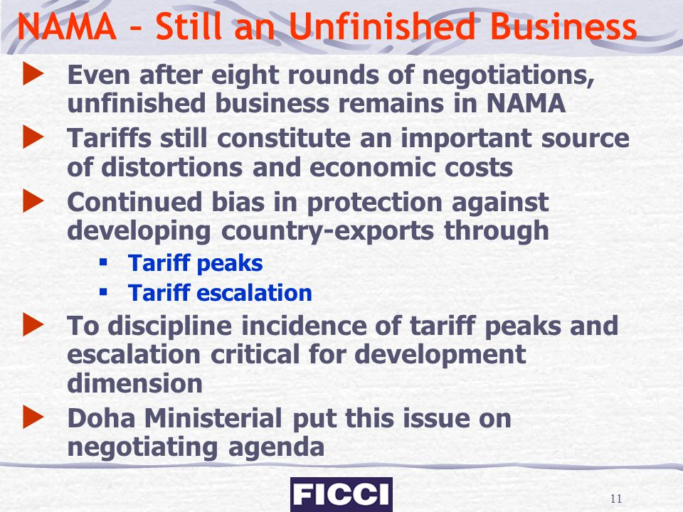 11 NAMA – Still an Unfinished Business  Even after eight rounds of negotiations, unfinished business remains in NAMA  Tariffs still constitute an im