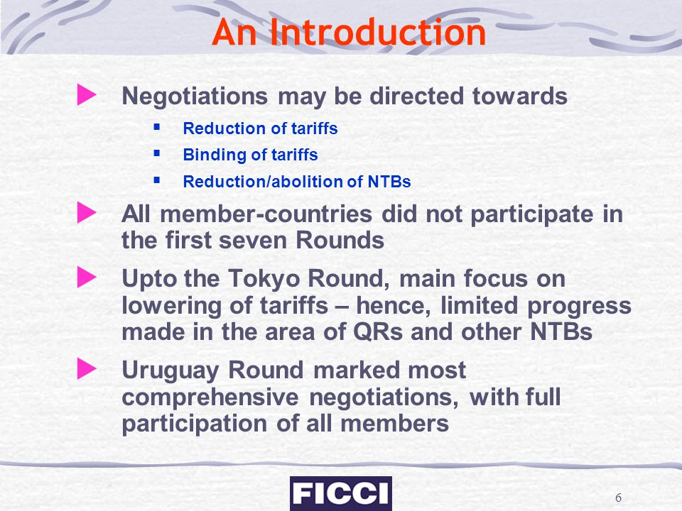 6 An Introduction  Negotiations may be directed towards  Reduction of tariffs  Binding of tariffs  Reduction/abolition of NTBs  All member-countr