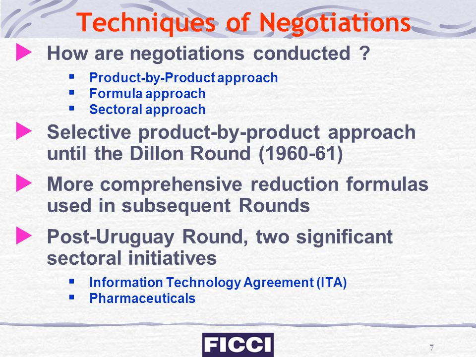 7 Techniques of Negotiations  How are negotiations conducted ?  Product-by-Product approach  Formula approach  Sectoral approach  Selective produ