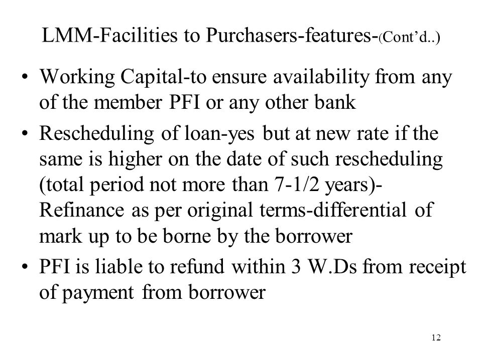 12 LMM-Facilities to Purchasers-features- ( Cont'd..) Working Capital-to ensure availability from any of the member PFI or any other bank Rescheduling of loan-yes but at new rate if the same is higher on the date of such rescheduling (total period not more than 7-1/2 years)- Refinance as per original terms-differential of mark up to be borne by the borrower PFI is liable to refund within 3 W.Ds from receipt of payment from borrower