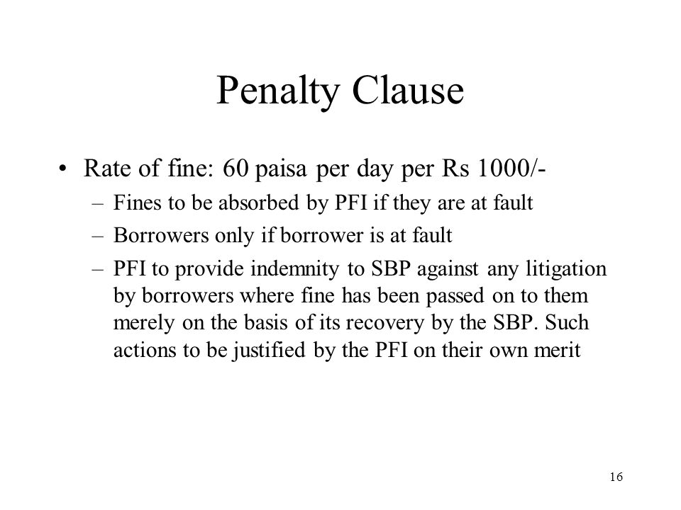 16 Penalty Clause Rate of fine: 60 paisa per day per Rs 1000/- –Fines to be absorbed by PFI if they are at fault –Borrowers only if borrower is at fault –PFI to provide indemnity to SBP against any litigation by borrowers where fine has been passed on to them merely on the basis of its recovery by the SBP.
