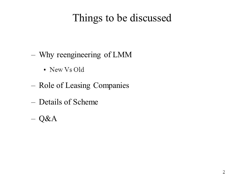 2 Things to be discussed –Why reengineering of LMM New Vs Old –Role of Leasing Companies –Details of Scheme –Q&A