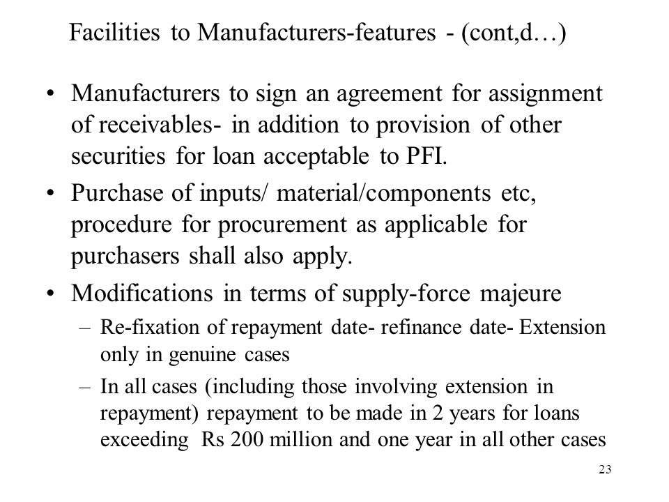 23 Facilities to Manufacturers-features - (cont,d…) Manufacturers to sign an agreement for assignment of receivables- in addition to provision of other securities for loan acceptable to PFI.