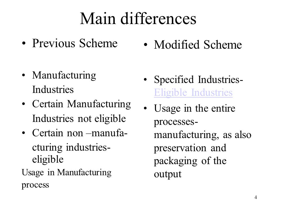 4 Main differences Previous Scheme Manufacturing Industries Certain Manufacturing Industries not eligible Certain non –manufa- cturing industries- eligible Usage in Manufacturing process Modified Scheme Specified Industries- Eligible Industries Eligible Industries Usage in the entire processes- manufacturing, as also preservation and packaging of the output