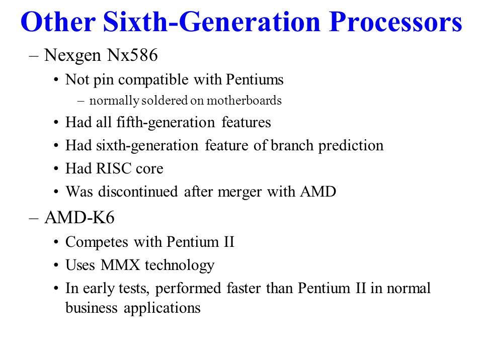 Other Sixth-Generation Processors –Nexgen Nx586 Not pin compatible with Pentiums –normally soldered on motherboards Had all fifth-generation features Had sixth-generation feature of branch prediction Had RISC core Was discontinued after merger with AMD –AMD-K6 Competes with Pentium II Uses MMX technology In early tests, performed faster than Pentium II in normal business applications