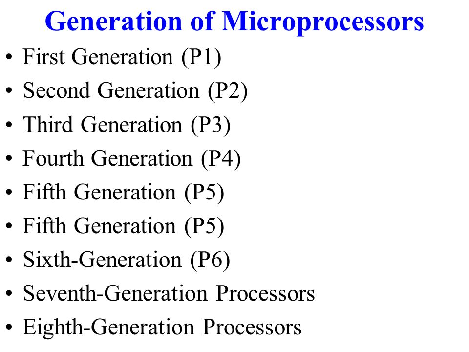 Generation of Microprocessors First Generation (P1) Second Generation (P2) Third Generation (P3) Fourth Generation (P4) Fifth Generation (P5) Sixth-Generation (P6) Seventh-Generation Processors Eighth-Generation Processors