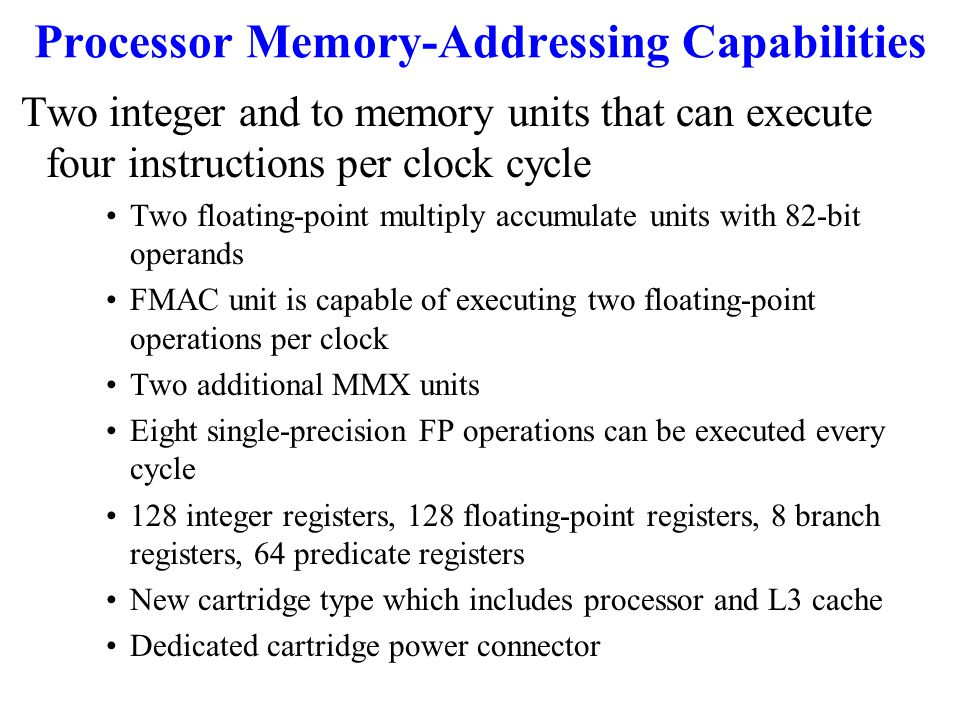 Processor Memory-Addressing Capabilities Two integer and to memory units that can execute four instructions per clock cycle Two floating-point multiply accumulate units with 82-bit operands FMAC unit is capable of executing two floating-point operations per clock Two additional MMX units Eight single-precision FP operations can be executed every cycle 128 integer registers, 128 floating-point registers, 8 branch registers, 64 predicate registers New cartridge type which includes processor and L3 cache Dedicated cartridge power connector
