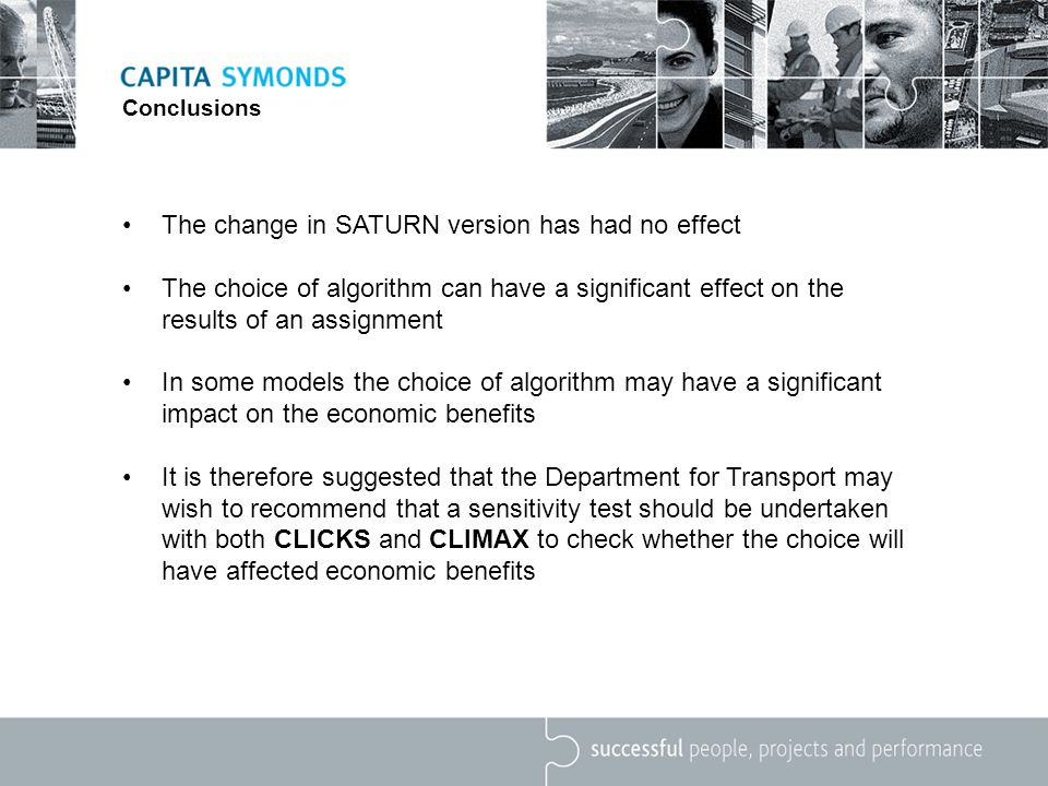 Conclusions The change in SATURN version has had no effect The choice of algorithm can have a significant effect on the results of an assignment In some models the choice of algorithm may have a significant impact on the economic benefits It is therefore suggested that the Department for Transport may wish to recommend that a sensitivity test should be undertaken with both CLICKS and CLIMAX to check whether the choice will have affected economic benefits