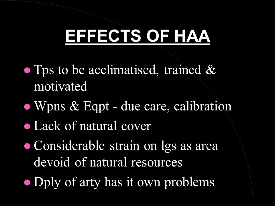 EFFECTS OF HAA l Tps to be acclimatised, trained & motivated l Wpns & Eqpt - due care, calibration l Lack of natural cover l Considerable strain on lgs as area devoid of natural resources l Dply of arty has it own problems