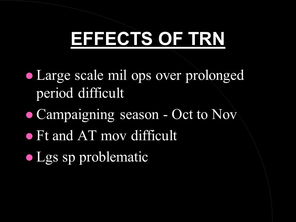 EFFECTS OF TRN l Large scale mil ops over prolonged period difficult l Campaigning season - Oct to Nov l Ft and AT mov difficult l Lgs sp problematic