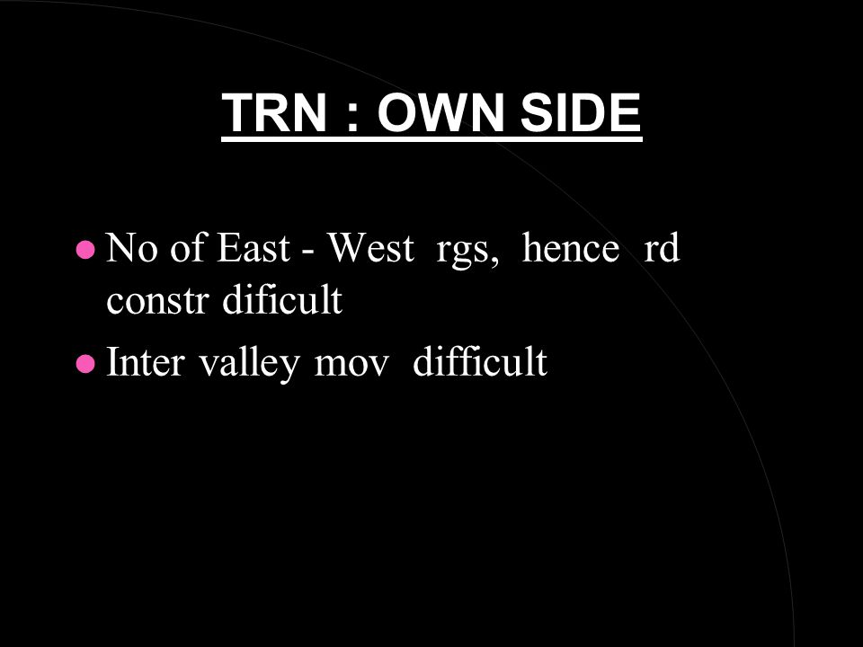 TRN : OWN SIDE l No of East - West rgs, hence rd constr dificult l Inter valley mov difficult