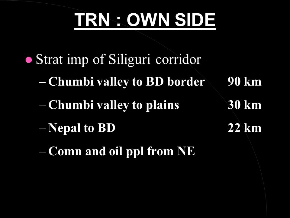 TRN : OWN SIDE l Strat imp of Siliguri corridor –Chumbi valley to BD border 90 km –Chumbi valley to plains30 km –Nepal to BD22 km –Comn and oil ppl from NE