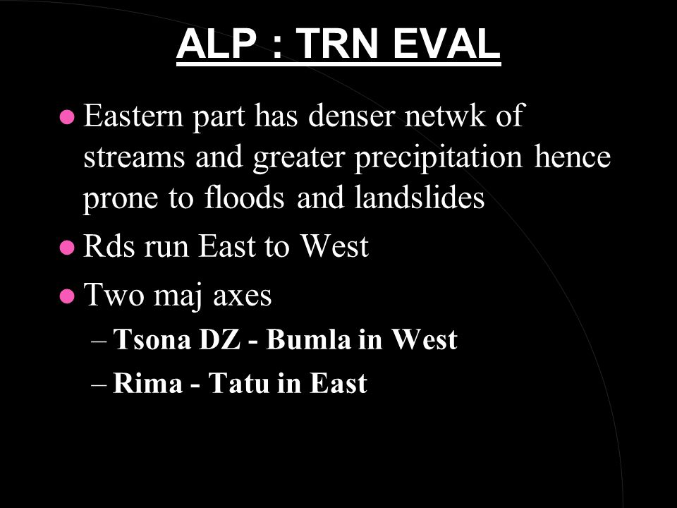 ALP : TRN EVAL l Eastern part has denser netwk of streams and greater precipitation hence prone to floods and landslides l Rds run East to West l Two maj axes –Tsona DZ - Bumla in West –Rima - Tatu in East