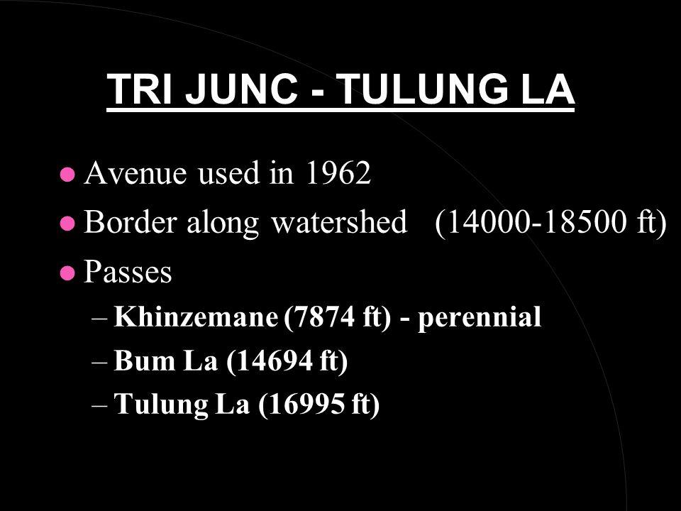TRI JUNC - TULUNG LA l Avenue used in 1962 l Border along watershed (14000-18500 ft) l Passes –Khinzemane (7874 ft) - perennial –Bum La (14694 ft) –Tulung La (16995 ft)