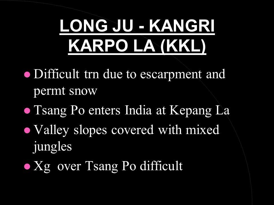 LONG JU - KANGRI KARPO LA (KKL) l Difficult trn due to escarpment and permt snow l Tsang Po enters India at Kepang La l Valley slopes covered with mixed jungles l Xg over Tsang Po difficult