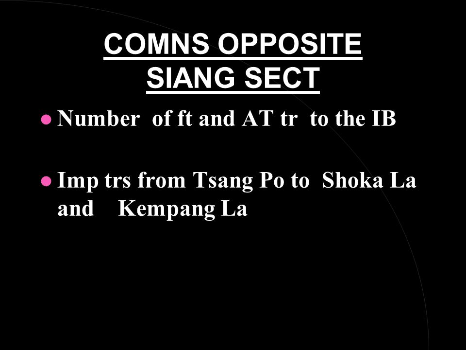 COMNS OPPOSITE SIANG SECT l Number of ft and AT tr to the IB l Imp trs from Tsang Po to Shoka La and Kempang La