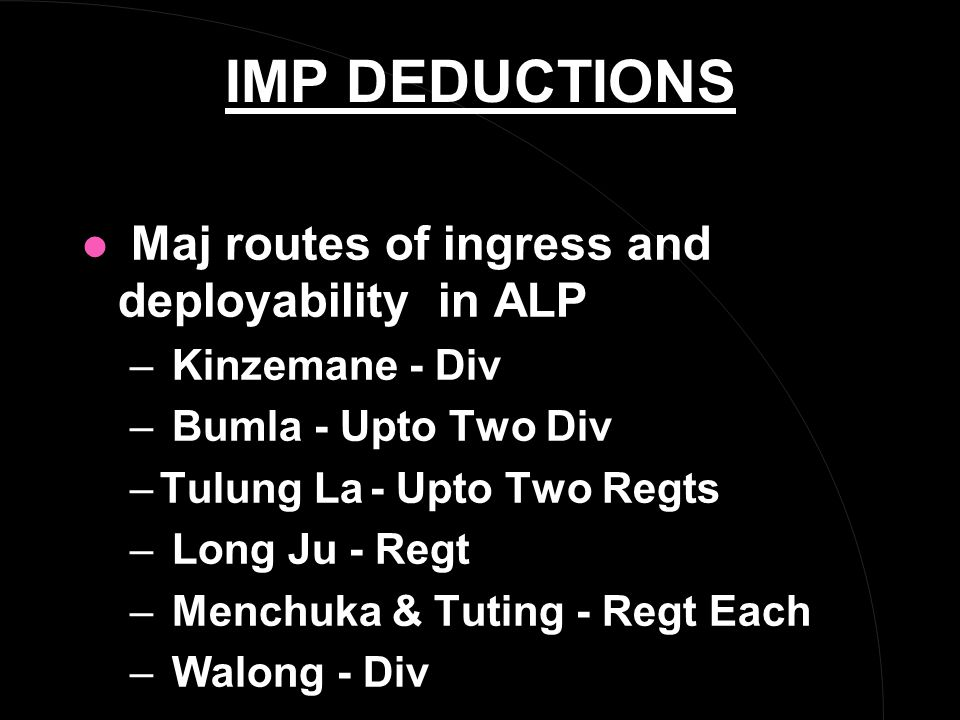 IMP DEDUCTIONS l Maj routes of ingress and deployability in ALP – Kinzemane - Div – Bumla - Upto Two Div –Tulung La- Upto Two Regts – Long Ju - Regt – Menchuka & Tuting - Regt Each – Walong - Div