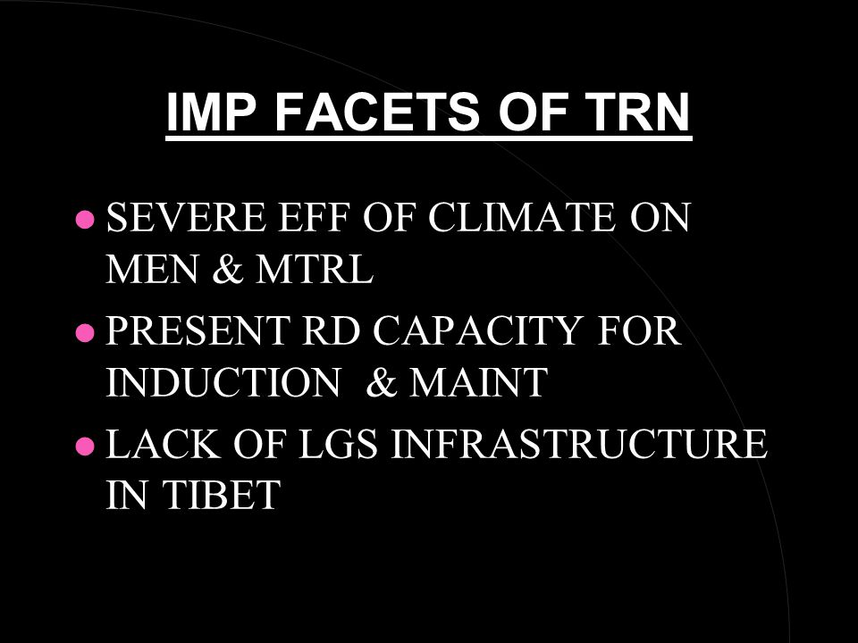 IMP FACETS OF TRN l SEVERE EFF OF CLIMATE ON MEN & MTRL l PRESENT RD CAPACITY FOR INDUCTION & MAINT l LACK OF LGS INFRASTRUCTURE IN TIBET