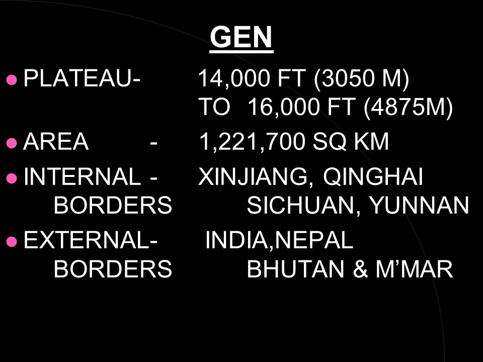 GEN l PLATEAU- 14,000 FT (3050 M) TO 16,000 FT (4875M) l AREA- 1,221,700 SQ KM l INTERNAL -XINJIANG, QINGHAI BORDERSSICHUAN, YUNNAN l EXTERNAL- INDIA,NEPAL BORDERSBHUTAN & M'MAR