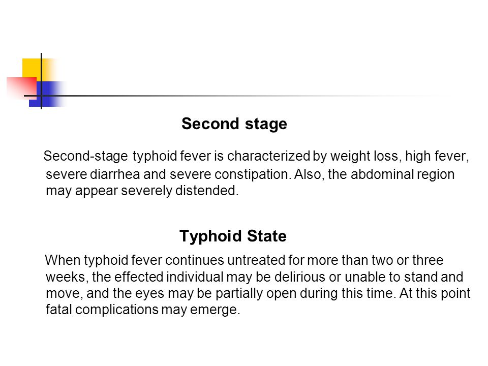 Second stage Second-stage typhoid fever is characterized by weight loss, high fever, severe diarrhea and severe constipation. Also, the abdominal regi