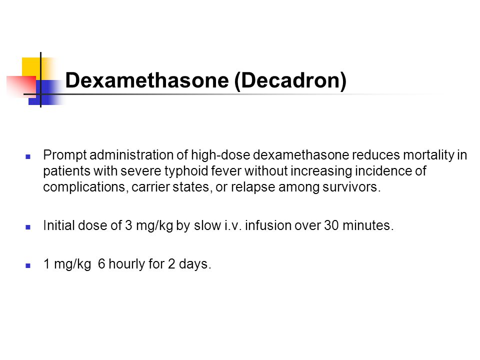 Dexamethasone (Decadron) Prompt administration of high-dose dexamethasone reduces mortality in patients with severe typhoid fever without increasing i