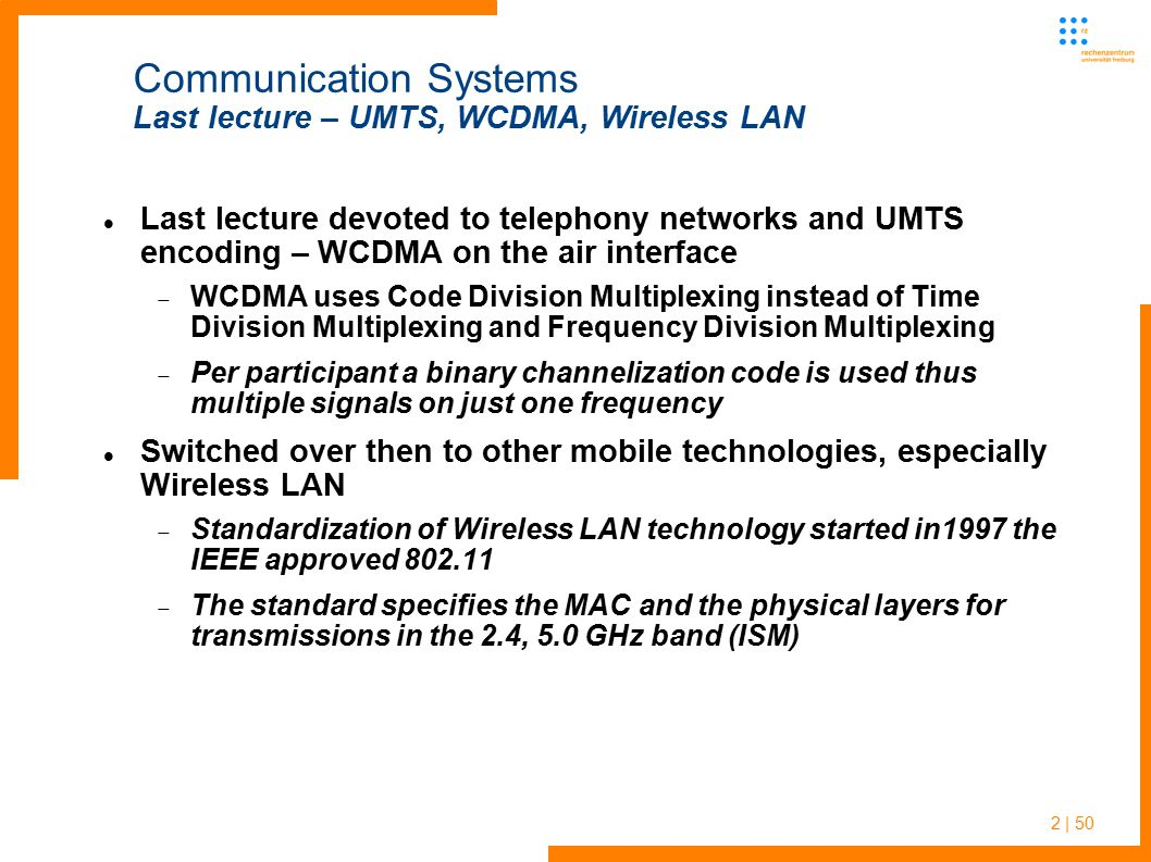 3 | 50 Communication Systems Last lecture – Wireless LAN standards Later on the first really popular standard IEEE 802.11b was created, which works at additional signal rates of 5.5 and 11 Mbit/s By the end of the 1990s, the IEEE approved the specifications of 802.11a, which uses the 5 GHz band, allowing brutto signal rates of 6, 9, 12, 18, 24, 36, 48 up to 54 Mbit/s In 2003, the IEEE approved 802.11g as a further evolution of the 802.11 standard, providing the same performance as 802.11a, while working in the 2.4 GHz band, compatible with 802.11b devices  Most modern devices are equipped with g standard adapters by now  Wireless technology becomes increasingly popular In 2007 the 802.11n standard was approved – optimizing modulation, using more than one channel and antennas for multi-path signal reception