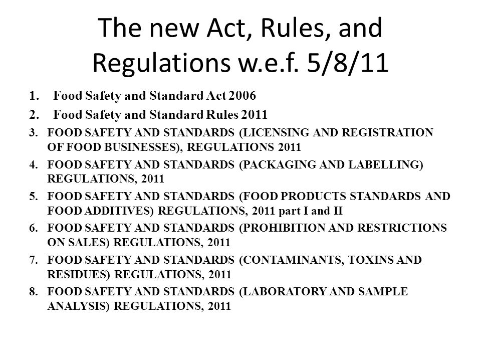 The new Act, Rules, and Regulations w.e.f. 5/8/11 1.Food Safety and Standard Act 2006 2.Food Safety and Standard Rules 2011 3.FOOD SAFETY AND STANDARD