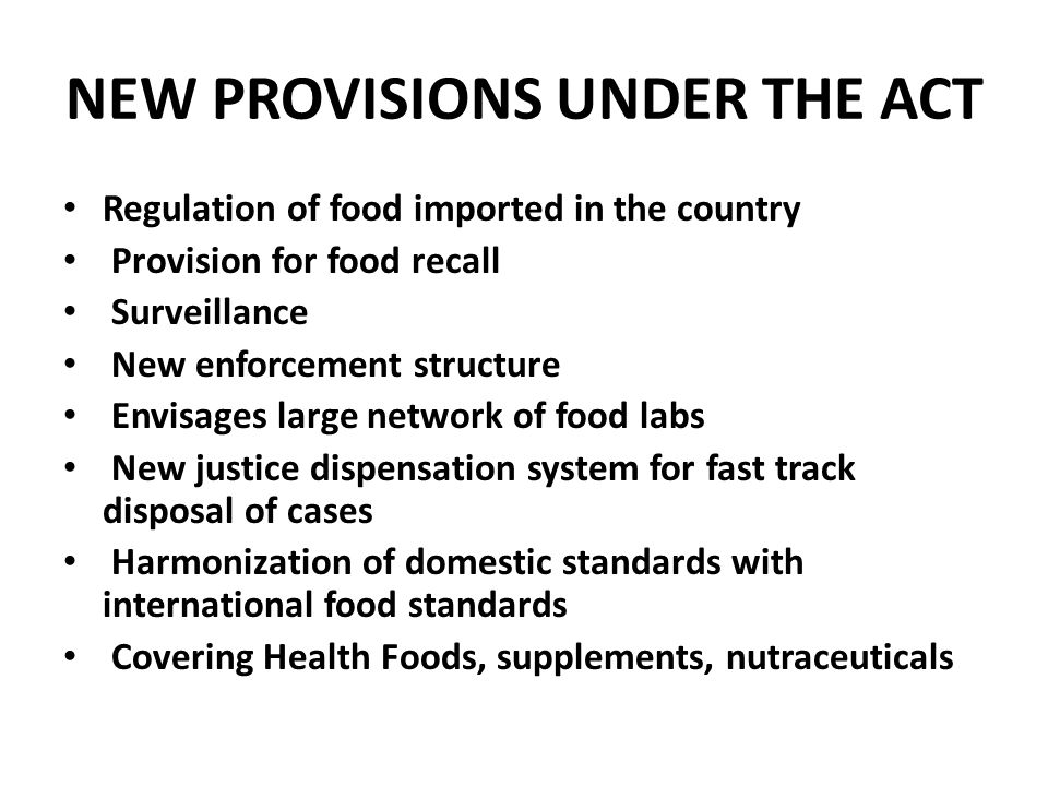NEW PROVISIONS UNDER THE ACT Regulation of food imported in the country Provision for food recall Surveillance New enforcement structure Envisages lar
