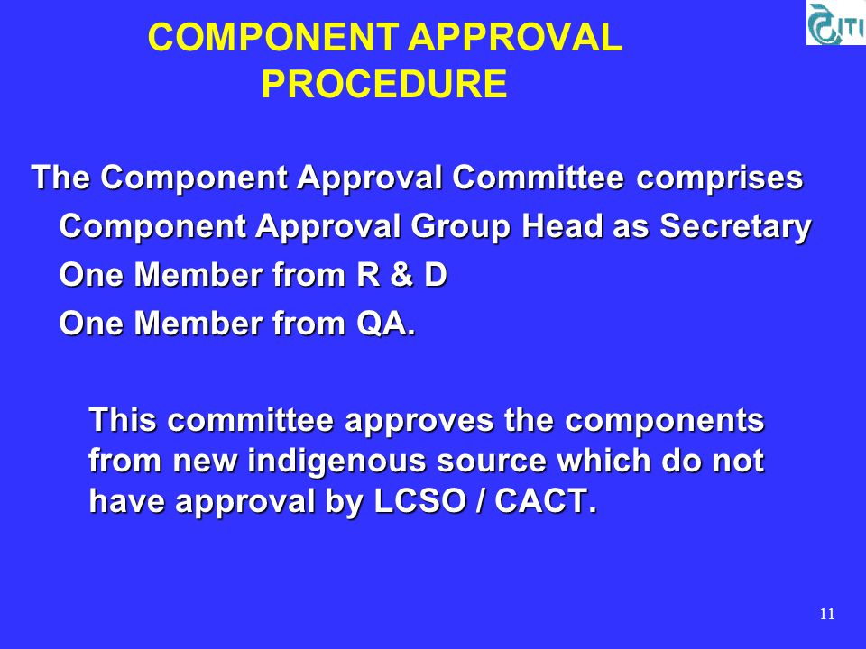 11 COMPONENT APPROVAL PROCEDURE The Component Approval Committee comprises Component Approval Group Head as Secretary Component Approval Group Head as Secretary One Member from R & D One Member from R & D One Member from QA.