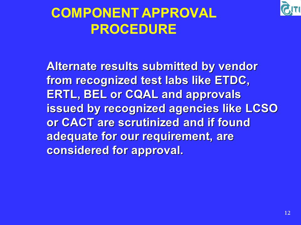 12 COMPONENT APPROVAL PROCEDURE Alternate results submitted by vendor from recognized test labs like ETDC, ERTL, BEL or CQAL and approvals issued by recognized agencies like LCSO or CACT are scrutinized and if found adequate for our requirement, are considered for approval.