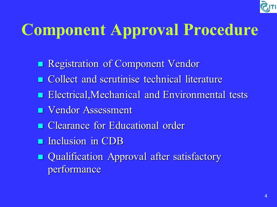 4 Component Approval Procedure Registration of Component Vendor Registration of Component Vendor Collect and scrutinise technical literature Collect and scrutinise technical literature Electrical,Mechanical and Environmental tests Electrical,Mechanical and Environmental tests Vendor Assessment Vendor Assessment Clearance for Educational order Clearance for Educational order Inclusion in CDB Inclusion in CDB Qualification Approval after satisfactory performance Qualification Approval after satisfactory performance